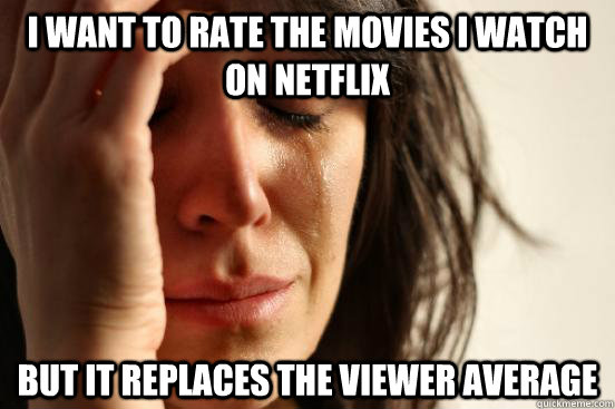 i want to rate the movies i watch on netflix but it replaces - First World Problems