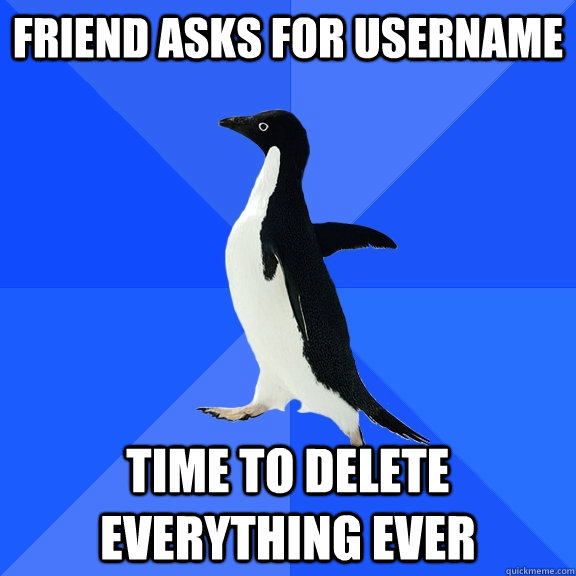 friend asks for username time to delete everything ever - Socially Awkward Penguin