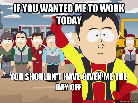 if you wanted me to work today you shouldnt have given me t - Captain Hindsight