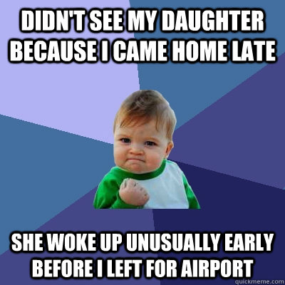 didnt see my daughter because i came home late she woke up  - Success Kid