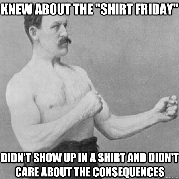 knew about the shirt friday didnt show up in a shirt and  - overly manly man