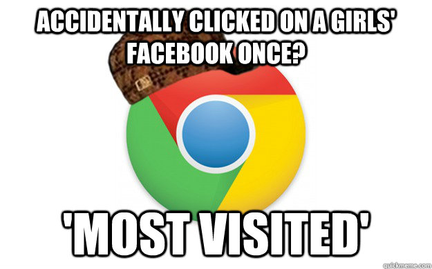 accidentally clicked on a girls facebook once most visite - Scumbag Chrome
