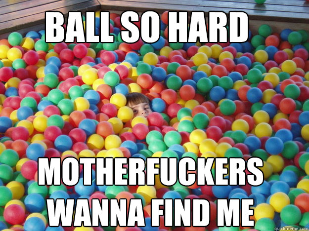 ball so hard motherfuckers wanna find me -