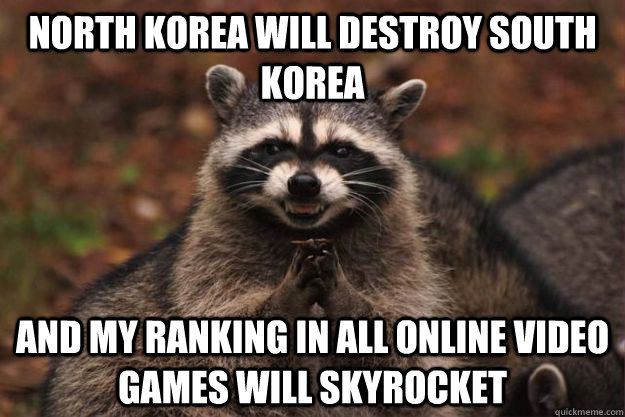 north korea will destroy south korea and my ranking in all o - Evil Plotting Raccoon
