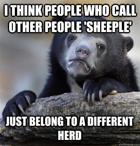 i think people who call other people sheeple just belong t - Confession Bear