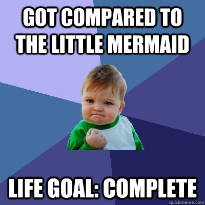 got compared to the little mermaid life goal complete - Success Kid