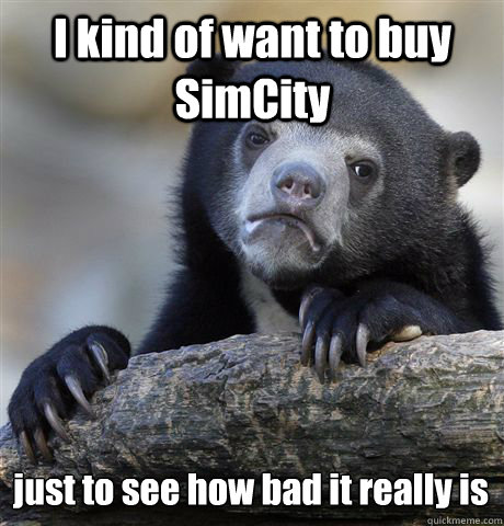 i kind of want to buy simcity just to see how bad it really  - Confession Bear