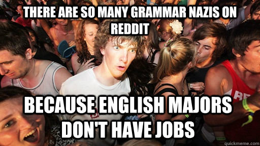there are so many grammar nazis on reddit because english ma - Sudden Clarity Clarence