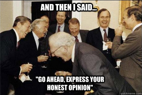 and then i said go ahead express your honest opinion - laughing politicians