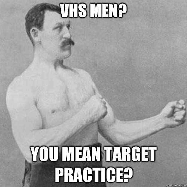 VHS Men You mean target practice - overly manly man