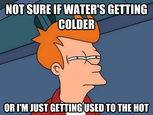 not sure if waters getting colder or im just getting used  - Futurama Fry