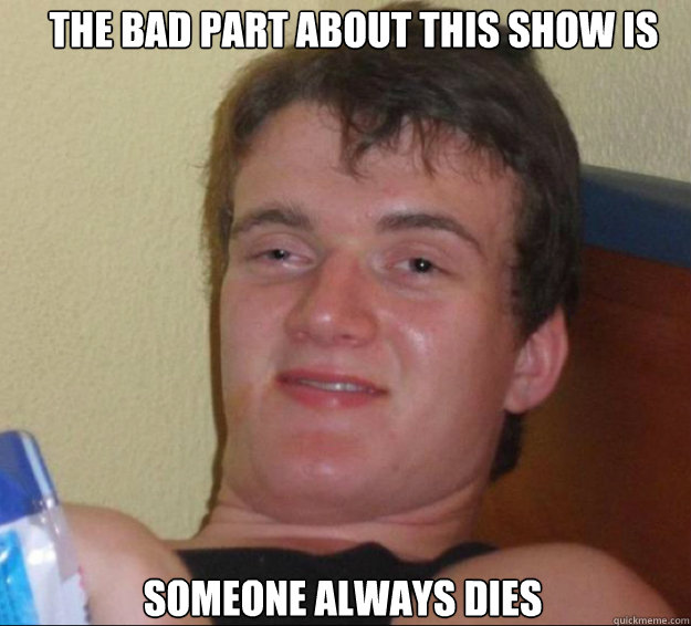 the bad part about this show is someone always dies - 10guy
