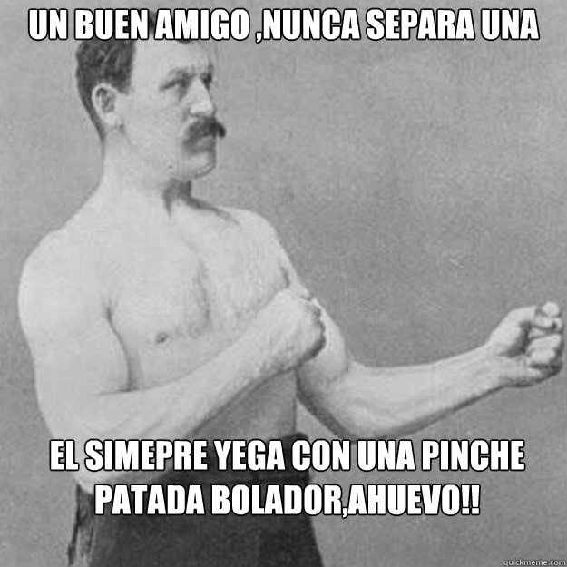 un buen amigo nunca separa una pelea el simepre yega con u - overly manly man