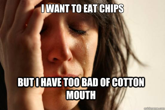 i want to eat chips but i have too bad of cotton mouth - FirstWorldProblems