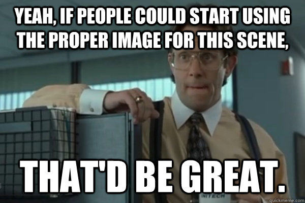 yeah if people could start using the proper image for this  - 