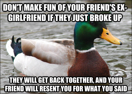 dont make fun of your friends exgirlfriend if they just b - Actual Advice Mallard