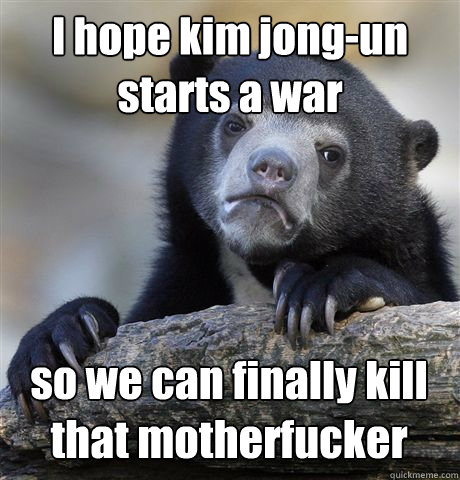 i hope kim jongun starts a war so we can finally kill that  - Confession Bear