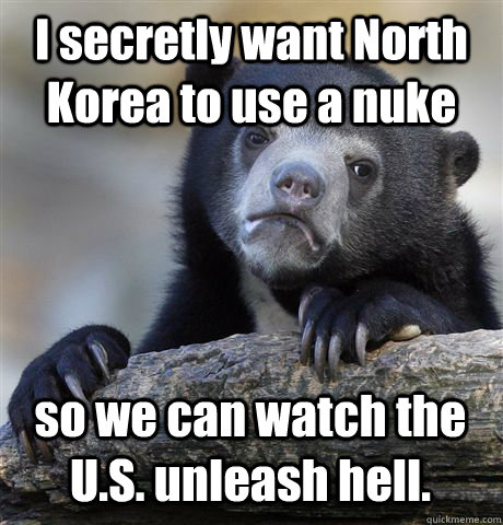 i secretly want north korea to use a nuke so we can watch th - Confession Bear