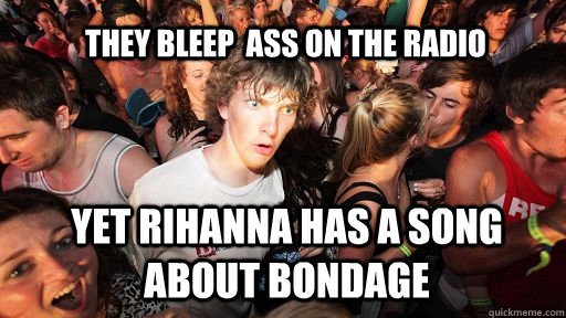 they bleep ass on the radio yet rihanna has a song about bo - Sudden Clarity Clarence