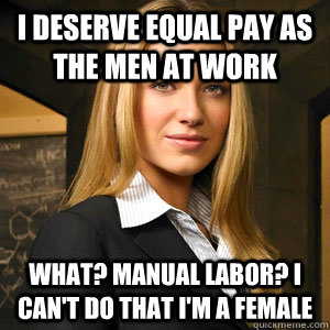 i deserve equal pay as the men at work what manual labor i - Scumbag Coworker