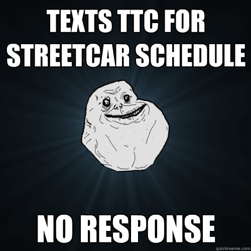 texts ttc for streetcar schedule no response - Forever Alone