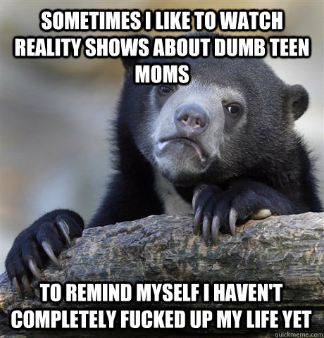 sometimes i like to watch reality shows about dumb teen moms - Confession Bear