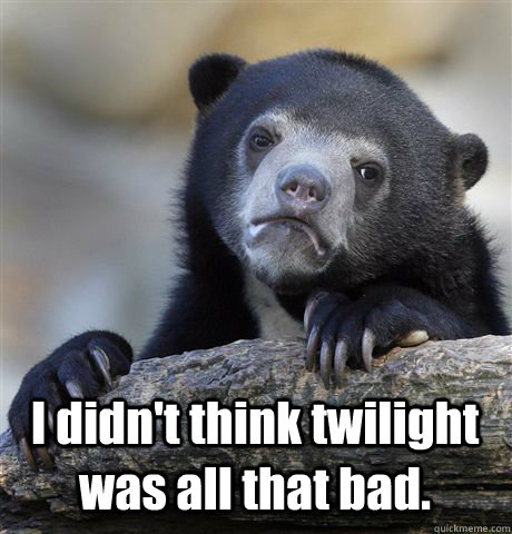 i didnt think twilight was all that bad - Confession Bear