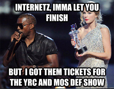 internetz imma let you finish but i got them tickets for t - Imma let you finish