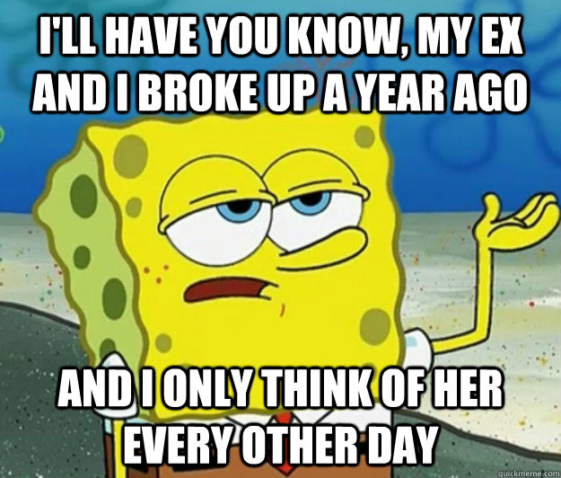 ill have you know my ex and i broke up a year ago and i on - Tough Spongebob