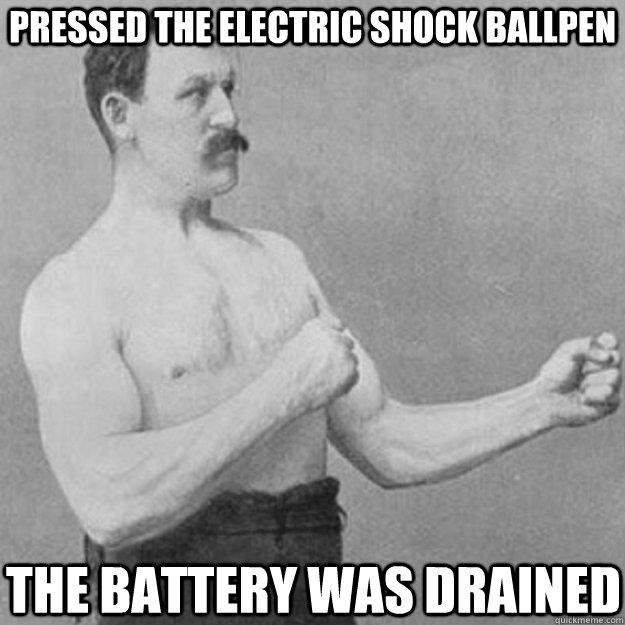 pressed the electric shock ballpen the battery was drained - overly manly man