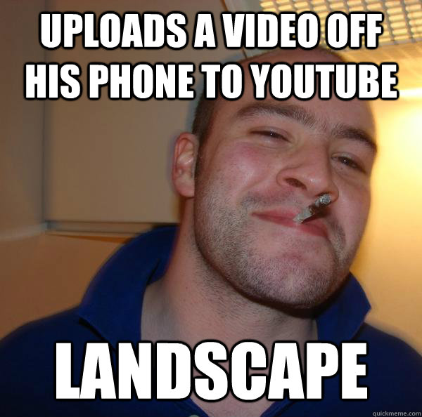 uploads a video off his phone to youtube landscape - Good Guy Greg