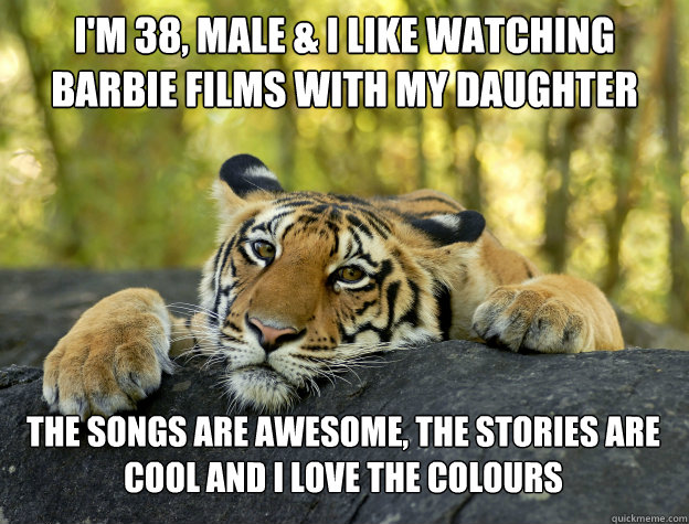 im 38 male i like watching barbie films with my daughter - Confession Tiger