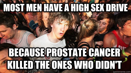 most men have a high sex drive because prostate cancer kille - Sudden Clarity Clarence