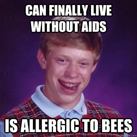 can finally live without aids is allergic to bees - BadLuck Brian