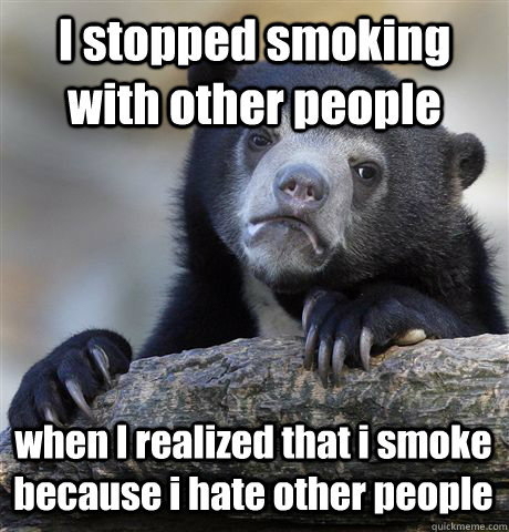 i stopped smoking with other people when i realized that i s - Confession Bear