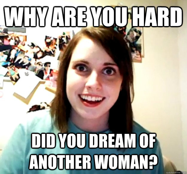 why are you hard did you dream of another woman - Overly Attached Girlfriend