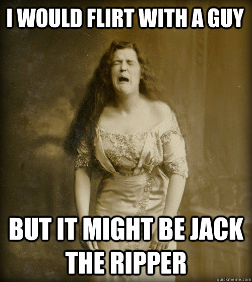 i would flirt with a guy but it might be jack the ripper - 1890s Problems