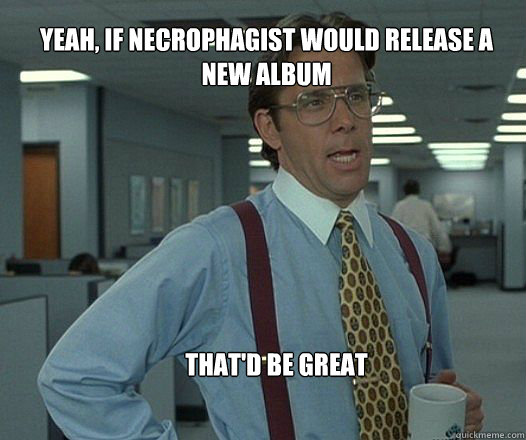 yeah if necrophagist would release a new album thatd be gr - Scumbag boss