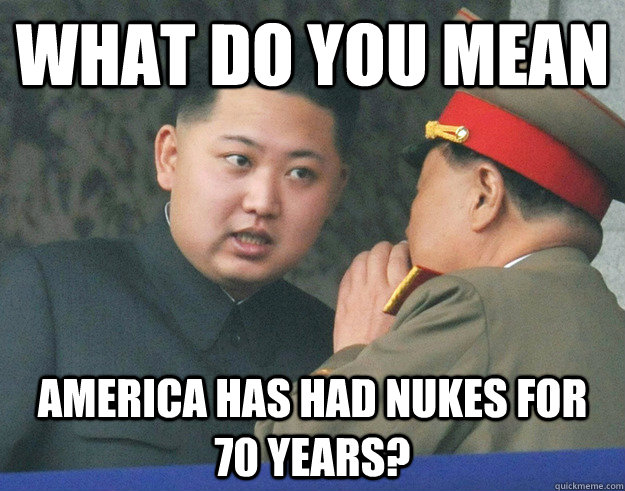 what do you mean america has had nukes for 70 years  - Hungry Kim Jong Un