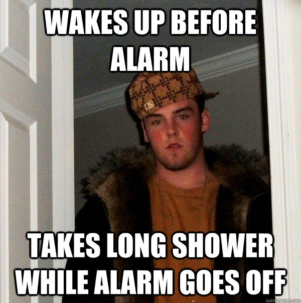 wakes up before alarm takes long shower while alarm goes off - Scumbag Steve