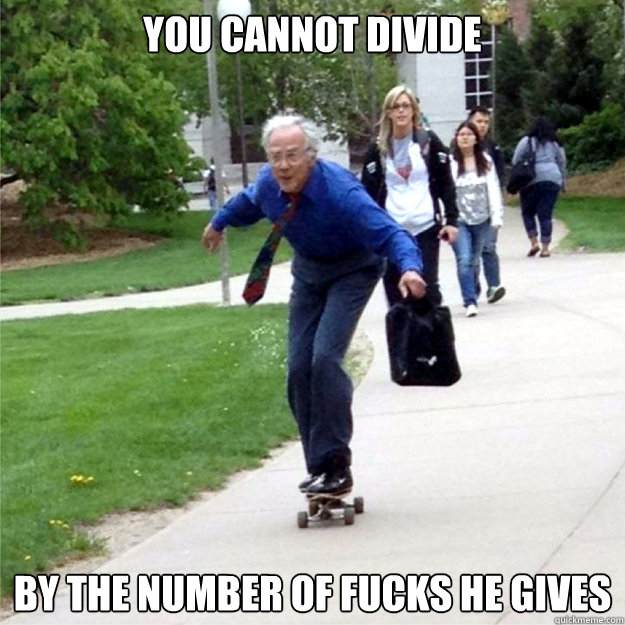 you cannot divide by the number of fucks he gives - Skating Prof