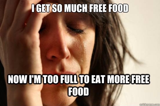 i get so much free food now im too full to eat more free fo - FirstWorldProblems