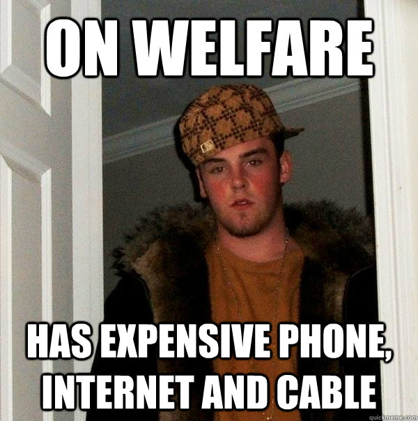 on welfare has expensive phone internet and cable  - Scumbag Steve