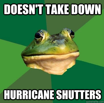 doesnt take down hurricane shutters - Foul Bachelor Frog