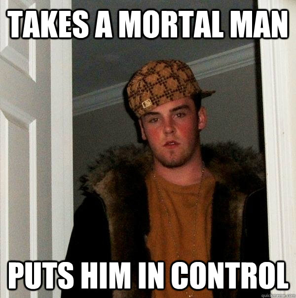 takes a mortal man puts him in control  - Scumbag Steve