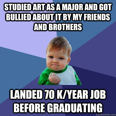studied art as a major and got bullied about it by my friend - Success Kid