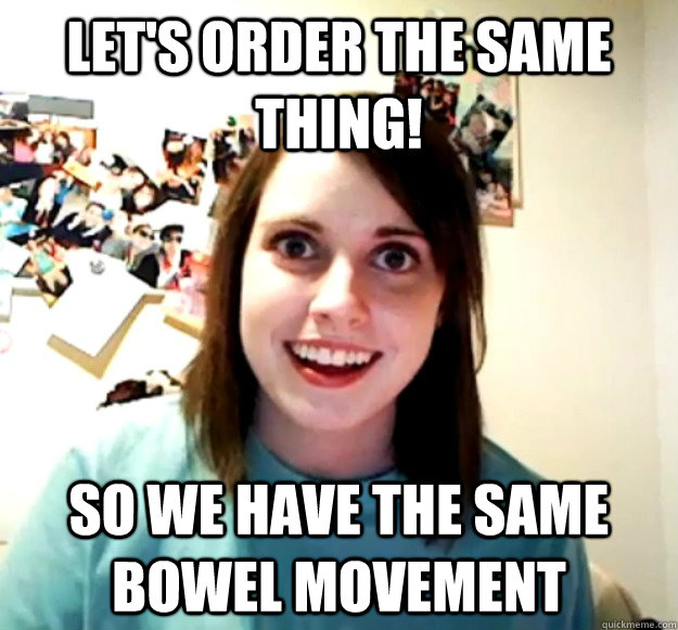 lets order the same thing so we have the same bowel moveme - Overly Attached Girlfriend