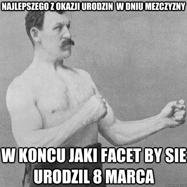 najlepszego z okazji urodzin w dniu mezczyzny w koncu jaki  - overly manly man