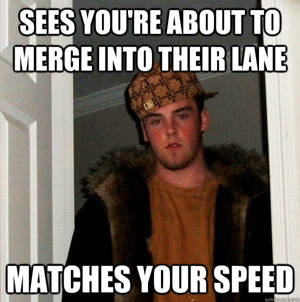 sees youre about to merge into their lane matches your spee - Scumbag Steve