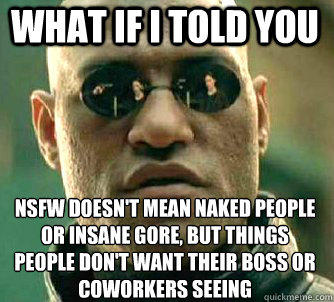what if i told you nsfw doesnt mean naked people or insane  - Matrix Morpheus